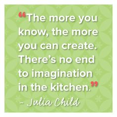 The more you know, the more you can create. There's no end to imagination in the kitchen. - Julia Child