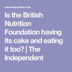 Is the British Nutrition Foundation having its cake and eating it too? | The Independent