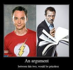 Big Bang Theory vs. House ~ I vote House wins.... based on his gut instincts.