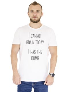 "Tricou alb din bumbac 100% cu mesajul: ""I Cannot Brain Today I Has The Dumb"". #man #tshirt #white #ootd #style #fashion"