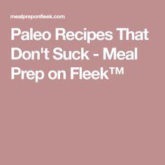 Paleo Recipes That Don't Suck - Meal Prep on Fleek™