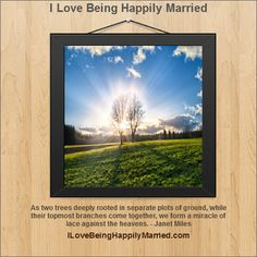 """As two trees deeply rooted in separate plots of ground, while their topmost branches come together, we form a miracle of lace against the heavens."" - Janet Miles  www.ILoveBeingHappilyMarried.com"