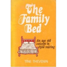 """""""The Family Bed by Tine Thevenin. Read before you judge. This is the copy I had and there are newer less expensive reprints. but I cherish this book so dearly and think it is of critical importance in a day when everything natural about parenting is considered dangerous or unnecessary. Tine Thevenin, I will never be able to thank you enough..."""""""