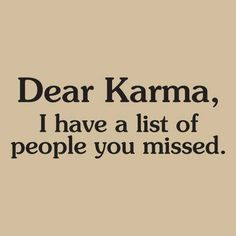 Dear karma, I have a list of people you missed. thedailyquotes.com (Karma, you need to work harder ok? )
