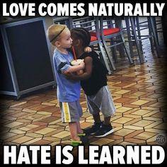 O Amor chega naturalmente... O ódio é aprendido!