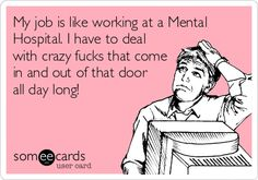 My job is like working at a Mental Hospital. I have to deal with crazy fucks that come in and out of that door all day long!