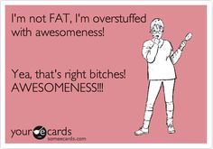 I'm not FAT, I'm overstuffed with awesomeness! Yea, that's right bitches! AWESOMENESS!!!