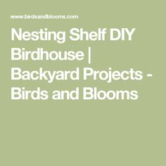 Nesting Shelf DIY Birdhouse | Backyard Projects - Birds and Blooms