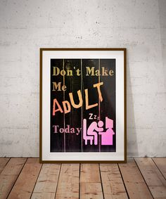 Check out this item in my Etsy shop https://www.etsy.com/ca/listing/534381403/dont-make-me-adult-today-wall-art-print