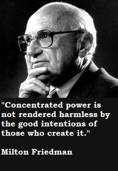 "Milton Friedman~""Concentrated power is not rendered harmless by the good intentions of those who create it."""