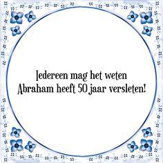 Iedereen mag het weten, Abraham heeft 50 jaar versleten - Bekijk of bestel deze Tegel nu op Tegelspreuken.nl