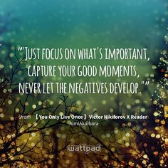 """""Just focus on what's important, capture your good moments, never let the negatives develop."""" - from 【 You Only Live Once 】Victor Nikiforov X Reader (on Wattpad) https://www.wattpad.com/362255753?utm_source=ios&utm_medium=pinterest&utm_content=share_quote&wp_page=quote&wp_uname=VickyLy2&wp_originator=3CJqllPlAFBpz%2Bn2DVxrCcR%2B5T6SbxfPxc%2Fs2QwcxuiagVQtZXVcObh9OlM%2BXvNFERxu8%2FtXdrAgdWuFjKIV%2Fjc4vlDPh2GEhjLaZEP764TnCqvaZwiHU%2BJaYrGFktNI #quote #wattpad"