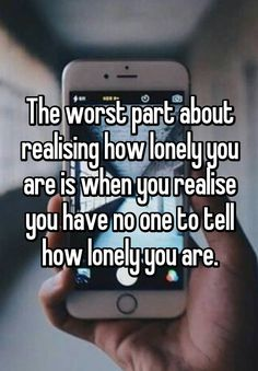 The worst part about realising how lonely you are is when you realise you have no one to tell how lonely you are.