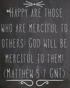"theblackboardquotes:  ""Happy are those who are merciful to others; God will be merciful to them! (Matthew 5:7 GNT)"