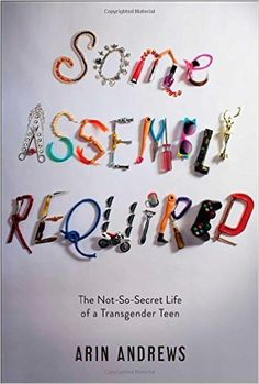 Some Assembly Required: The Not-So-Secret Life of a Transgender Teen: Arin Andrews: 9781481416757: Books - Amazon.ca