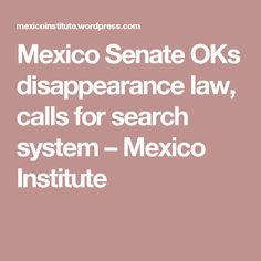 Mexico Senate OKs disappearance law, calls for search system – Mexico Institute