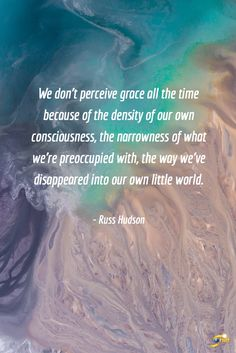 """""""We don't perceive grace all the time because of the density of our own consciousness, the narrowness of what we're preoccupied with, the way we've disappeared into our own little world."""" - Russ Hudson  #QOTD #inspiration #InspirationalQuotes #motivationalquotes #enneagram #RussHudson http://theshiftnetwork.com/?utm_source=pinterest&utm_medium=social&utm_campaign=quote"""