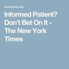 Informed Patient? Don't Bet On It - The New York Times