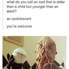 Yes thank you, I am an oodolescent as well