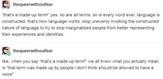 """like, when you say """"that's a made-up term!"""" we all know what you actually mean is """"that term was made up by people i don't think should be allowed to have a voice"""" http://imaginal.tumblr.com/post/156351705726"""