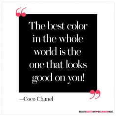 """The best color in the whole world is the one that looks good on you!"" - Coco Chanel 