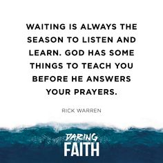 """Waiting is always the season to listen and learn. God has some things to teach you before He answers your prayers."" -Rick Warren, Daring Faith"