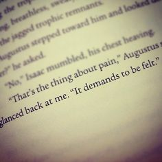 """""""That's the thing about pain... it demands to be felt."""".  - John Green, The Fault In Our Stars"""