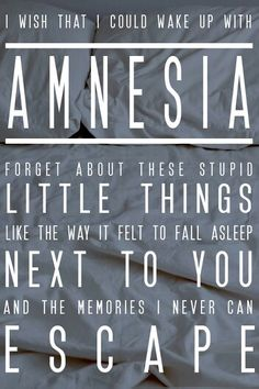 Amnesia- 5 seconds of summer | I remember the day you told me you were leaving/ I remember the makeup running down your face/ and all the dreams you left, you didn't need them/ like every single wish we ever made/ I wish that I could wake up with amnesia/ and forget about the stupid little things/ like the way it felt to fall asleep next to you/ and the memories I never can escape/ 'cause I'm not fine at all | That's okay...it's not like I needed my heart...that's fine..