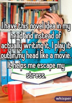 """I have this novel idea in my head and instead of actually writing it, I play it out in my head like a movie. It helps me escape my stress."""