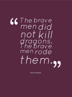 "Wonderful Game of Thrones quote: ""The brave men did not kill dragons.  The brave men rode them."""