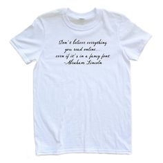 Apericots - Apericots Funny Quote Shirt Don't Believe Everything Online Abraham Lincoln, $12.99 (http://www.apericots.com/products.php?product=Apericots-Funny-Quote-Shirt-Don't-Believe-Everything-Online-Abraham-Lincoln/)