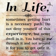 In life, sometimes getting hurt is a necessary path. Do not deny yourself of this experience, but never dwell in it. You have to go through it and not around it for you to get over it. - Dodinsky