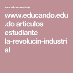 www.educando.edu.do articulos estudiante la-revolucin-industrial
