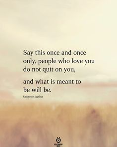 Say this once and once only, people who love you do not quit on you,  and what is meant to be will be.  Unknown Author