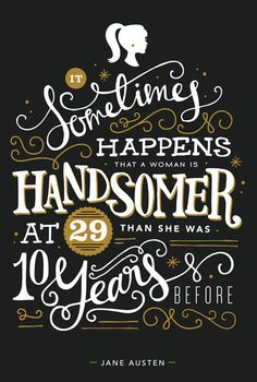 """""""It sometimes happens that a woman is handsomer at 29 than she was ten years before."""" - Jane Austen - And sometimes even 10 years after that!"""