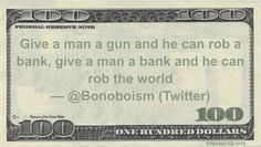@Bonoboism (Twitter) Money Quotation saying that stealing from a bank requires a weapon, but owning a bank is a weapon. Give a man a gun and he can rob a bank, give a man a bank and he can rob the world— @Bonoboism (Twitter) @Bonoboism (Twitter) said: @TheRealRoseanne You know what they say, give a …