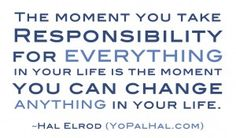 The moment you take responsibility for everything in your life is the moment you can change anything in your life.                                                                    Hal Elrod                                   - Google Search