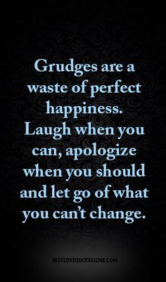 Grudges are a waste of perfect happiness. Laugh when you can, apologize when you should and let go of what you can't change.