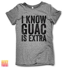 I Know Guac Is Extra This awesome design is printed on a classic fitting, ultra-soft Tri Blend T Shirt. + These Tees are 50% Poly / 25% Cotton / 25% Rayon   + M