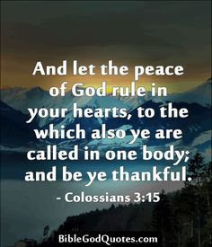 And let the peace of God rule in your hearts, to the which also ye are called in one body; and be ye thankful. - Colossians 3:15  BibleGodQuotes.com