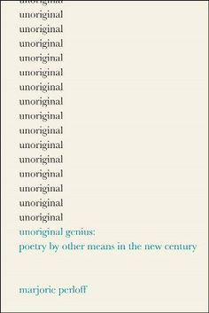 Unoriginal genius : poetry by other means in the new century / Marjorie Perloff - Chicago ; London : The University of Chicago Press, 2010