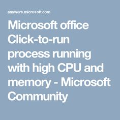 Microsoft office Click-to-run process running with high CPU and memory - Microsoft Community