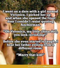 I went on a date with a girl named veronica. I picked her up and when she opened the front door...I couldn't resist quoting anchorman.