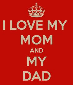 I love my mom and my dad.  Wouldn't be where I am today without them!