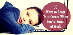 33 Ways to Boost Your Career When You're Bored at Work: Your guide to upping your professional game, ev...