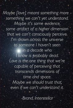 Interstellar movie quote on love. I loved this movie Movie Love Quotes, Film Quotes, Quotes For Him, Words Quotes, Favorite Quotes, Best Quotes, Funny Quotes, Dark Quotes, Meaning Of Love
