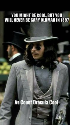 YOU MIGHT BE COOL,  BUT YOU WILL NEVER BE GARY OLDMAN IN 1897,  AS COUNT DRACULA COOL    -  ACTORS AND ACTRESSES