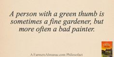 """""""A person with a green thumb is sometimes a fine gardener, but more often a bad painter."""" - A Farmers' Almanac Philosofact"""