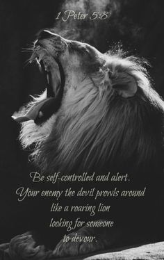 Be self-controlled and alert. Your enemy the devil prowls around like a roaring lion looking for someone to devour. 1 Peter 5:8