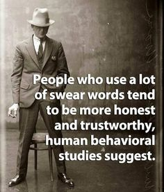 Studies show people who swear are more honest. I think that's because we care less about what others think of what we say which naturally means we are more apt to tell the truth. What do you think? Are you a swearer? Or do you think this study is bogus? Great Quotes, Quotes To Live By, Me Quotes, Funny Quotes, Inspirational Quotes, Hilarious Memes, Funny Humor, Weird Quotes, Rebel Quotes